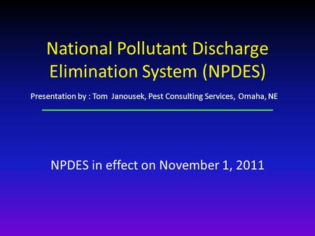National Pollutant Discharge Elimination System (NPDES) NPDES in effect on November 1, 2011 Presentation by : Tom Janousek, Pest Consulting Services, Omaha,