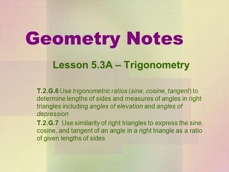 Geometry Notes Lesson 5.3A – Trigonometry T.2.G.6 Use trigonometric ratios (sine, cosine, tangent) to determine lengths of sides and measures of angles.