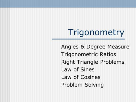 Trigonometry Angles & Degree Measure Trigonometric Ratios Right Triangle Problems Law of Sines Law of Cosines Problem Solving.