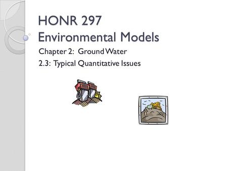 HONR 297 Environmental Models Chapter 2: Ground Water 2.3: Typical Quantitative Issues.