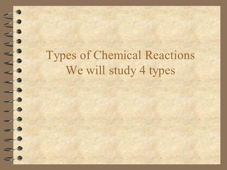 Types of Chemical Reactions We will study 4 types.