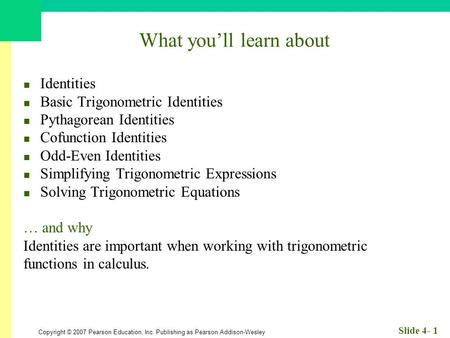 Copyright © 2007 Pearson Education, Inc. Publishing as Pearson Addison-Wesley Slide 4- 1 What you'll learn about Identities Basic Trigonometric Identities.