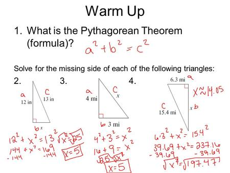 Warm Up 1.What is the Pythagorean Theorem (formula)? Solve for the missing side of each of the following triangles: 2.3.4.