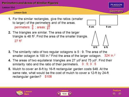 FeatureLesson Geometry Lesson Main 1.For the similar rectangles, give the ratios (smaller to larger) of the perimeters and of the areas. 2.The triangles.