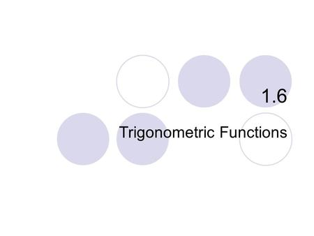1.6 Trigonometric Functions. What you'll learn about… Radian Measure Graphs of Trigonometric Functions Periodicity Even and Odd Trigonometric Functions.