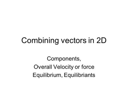 Combining vectors in 2D Components, Overall Velocity or force Equilibrium, Equilibriants.