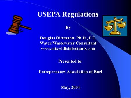 USEPA Regulations By Douglas Rittmann, Ph.D., P.E. Water/Wastewater Consultant www.mixeddisinfectants.com Presented to Entrepreneurs Association of Bari.