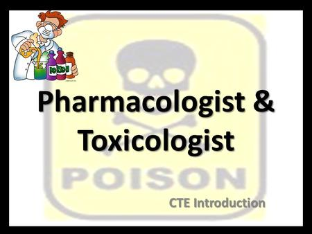 Pharmacologist & Toxicologist CTE Introduction. What is a Pharmacologist? Develop new drugs to cure, treat, and prevent disease. Develop new drugs to.