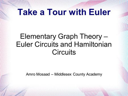 Take a Tour with Euler Elementary Graph Theory – Euler Circuits and Hamiltonian Circuits Amro Mosaad – Middlesex County Academy.