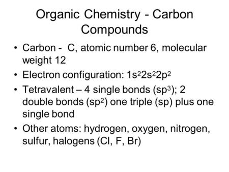 Organic Chemistry - Carbon Compounds Carbon - C, atomic number 6, molecular weight 12 Electron configuration: 1s 2 2s 2 2p 2 Tetravalent – 4 single bonds.