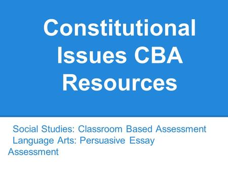 Constitutional Issues CBA Resources Social Studies: Classroom Based Assessment Language Arts: Persuasive Essay Assessment.