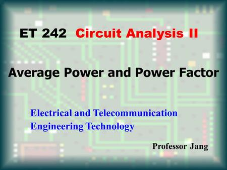 Average Power and Power Factor ET 242 Circuit Analysis II Electrical and Telecommunication Engineering Technology Professor Jang.