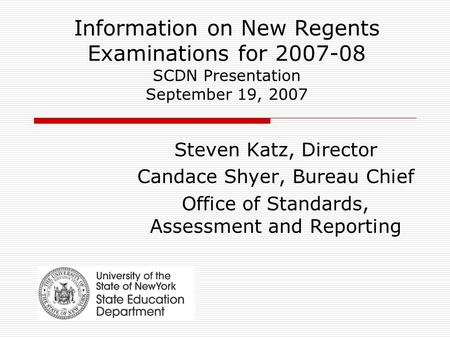 Information on New Regents Examinations for 2007-08 SCDN Presentation September 19, 2007 Steven Katz, Director Candace Shyer, Bureau Chief Office of Standards,