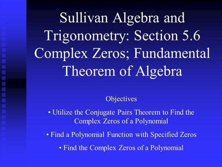 Sullivan Algebra and Trigonometry: Section 5.6 Complex Zeros; Fundamental Theorem of Algebra Objectives Utilize the Conjugate Pairs Theorem to Find the.