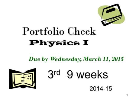 1 Portfolio Check Physics I 3 rd 9 weeks 2014-15 Due by Wednesday, March 11, 2015.