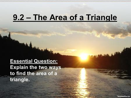 9.2 – The Area of a Triangle Essential Question: Explain the two ways to find the area of a triangle.