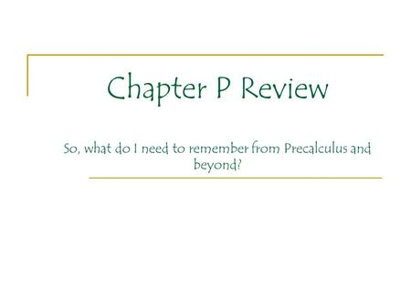 Chapter P Review So, what do I need to remember from Precalculus and beyond?