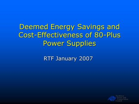 Northwest Power and Conservation Council Deemed Energy Savings and Cost-Effectiveness of 80-Plus Power Supplies RTF January 2007.