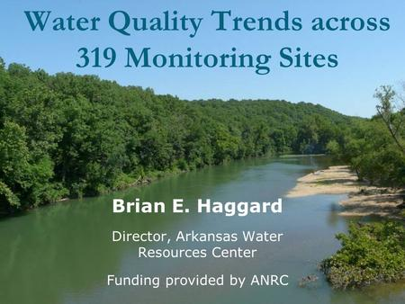 Water Quality Trends across 319 Monitoring Sites Brian E. Haggard Director, Arkansas Water Resources Center Funding provided by ANRC.