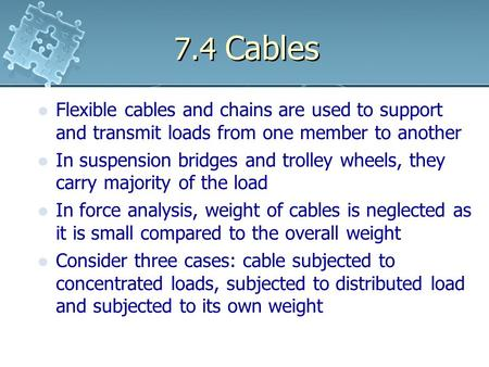 7.4 Cables Flexible cables and chains are used to support and transmit loads from one member to another In suspension bridges and trolley wheels, they.