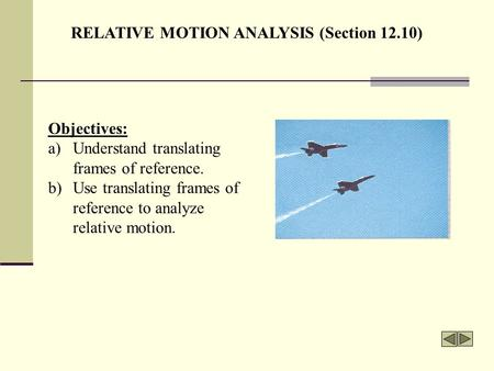 RELATIVE MOTION ANALYSIS (Section 12.10) Objectives: a)Understand translating frames of reference. b)Use translating frames of reference to analyze relative.