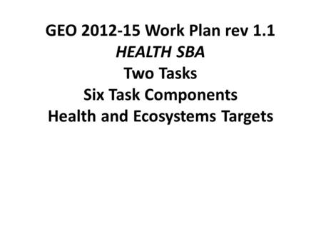 GEO 2012-15 Work Plan rev 1.1 HEALTH SBA Two Tasks Six Task Components Health and Ecosystems Targets.