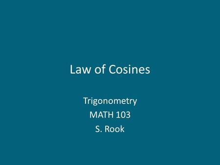 Law of Cosines Trigonometry MATH 103 S. Rook. Overview Section 7.3 in the textbook: – Law of Cosines: SAS case – Law of Cosines: SSS case 2.