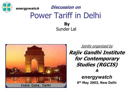 Discussion on Power Tariff in Delhi Jointly organized by Rajiv Gandhi Institute for Contemporary Studies (RGCIS) & energywatch 6 th May 2003, New Delhi.