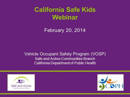 California Safe Kids Webinar February 20, 2014 Vehicle Occupant Safety Program (VOSP) Safe and Active Communities Branch California Department of Public.