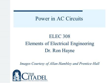 Power in AC Circuits ELEC 308 Elements of Electrical Engineering Dr. Ron Hayne Images Courtesy of Allan Hambley and Prentice-Hall.