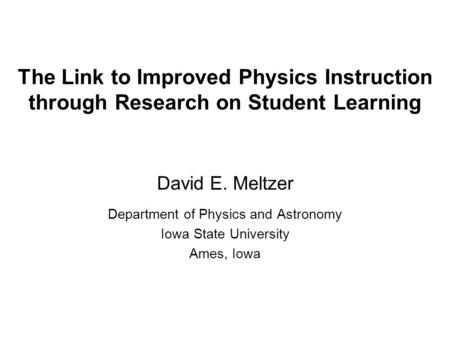The Link to Improved Physics Instruction through Research on Student Learning David E. Meltzer Department <strong>of</strong> Physics and Astronomy Iowa <strong>State</strong> University.