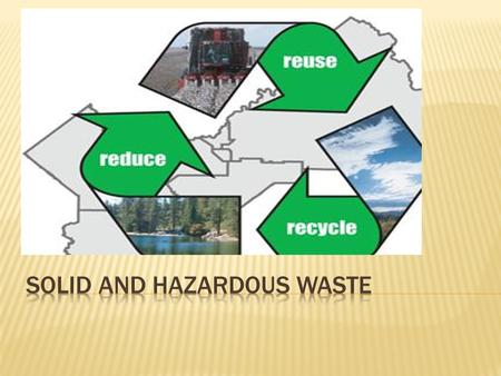  Solid Waste-unwanted soilds  Municipal Soild Waste-garbage  Industrial Solid Waste-indirect  Hazardous (Toxic) Waste-threatens human health=toxic/flammable.