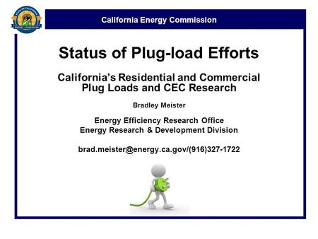 California Energy Commission Status of Plug-load Efforts California's Residential and Commercial Plug Loads and CEC Research Bradley Meister Energy Efficiency.