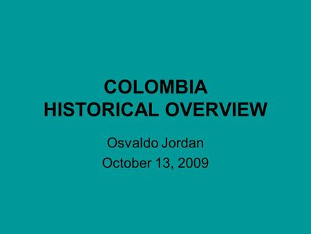 COLOMBIA HISTORICAL OVERVIEW Osvaldo Jordan October 13, 2009.
