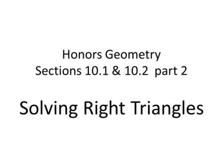 Honors Geometry Sections 10.1 & 10.2 part 2 Solving Right Triangles.