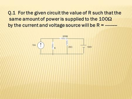 10A R 20Ω 100V 100Ω Q.1 For the given circuit the value of R such that the same amount of power is supplied to the 100Ω by the current and voltage source.