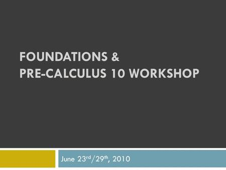 FOUNDATIONS & PRE-CALCULUS 10 WORKSHOP June 23 rd /29 th, 2010.