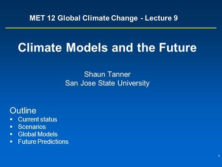 1 MET 12 Global Climate Change - Lecture 9 Climate Models and the Future Shaun Tanner San Jose State University Outline  Current status  Scenarios 
