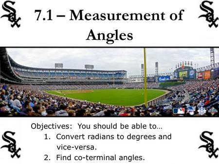 7.1 – Measurement of Angles Objectives: You should be able to… 1. Convert radians to degrees and vice-versa. 2. Find co-terminal angles.