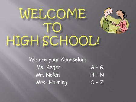 We are your Counselors Ms. RegerA – G Mr. NolenH – N Mrs. HorningO – Z.