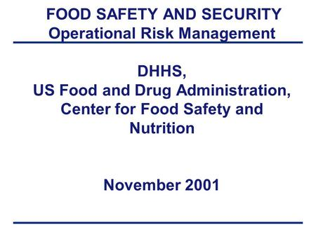FOOD SAFETY AND SECURITY Operational Risk Management DHHS, US Food and Drug Administration, Center for Food Safety and Nutrition November 2001.