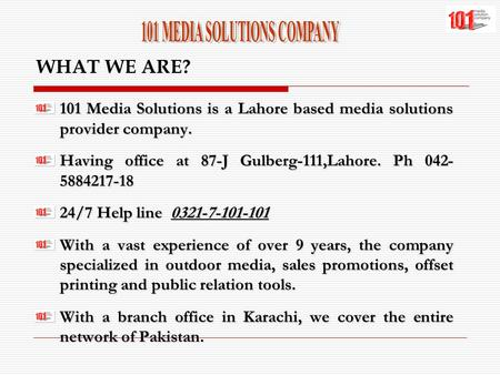 WHAT WE ARE? 101 Media Solutions is a Lahore based media solutions provider company. Having office at 87-J Gulberg-111,Lahore. Ph 042- 5884217-18 24/7.