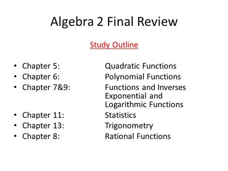 Algebra 2 Final Review Study Outline Chapter 5: Quadratic Functions Chapter 6: Polynomial Functions Chapter 7&9: Functions and Inverses Exponential and.