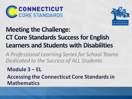 A Professional Learning Series for School Teams Dedicated to the Success of ALL Students Module 3 ‒ EL Accessing the Connecticut Core Standards in Mathematics.