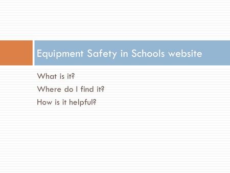 What is it? Where do I find it? How is it helpful? Equipment Safety in Schools website.