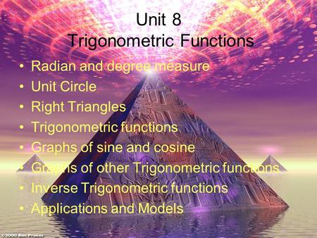 Unit 8 Trigonometric Functions Radian and degree measure Unit Circle Right Triangles Trigonometric functions Graphs of sine and cosine Graphs of other.