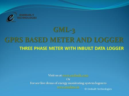 GML-3 GPRS BASED METER AND LOGGER THREE PHASE METER WITH INBUILT DATA LOGGER © Embuilt Technologies Visit us at www.embuilt.com www.embuilt.com Or For.