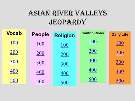 Asian River Valleys Jeopardy Vocab 100 200 300 400 500 People 100 200 300 400 500 Religion 100 200 300 400 500 Contributions 100 200 300 400 500 Daily.