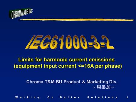 W o r k i n g O n B e t t e r S o l u t i o n s1 Chroma T&M BU Product & Marketing Div. ~ 周晏加 ~ Limits for harmonic current emissions Limits for harmonic.