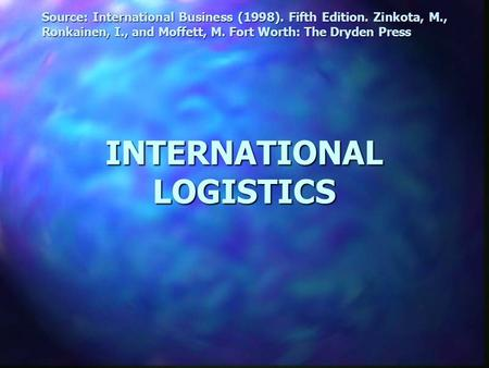 INTERNATIONAL LOGISTICS Source: International Business (1998). Fifth Edition. Zinkota, M., Ronkainen, I., and Moffett, M. Fort Worth: The Dryden Press.
